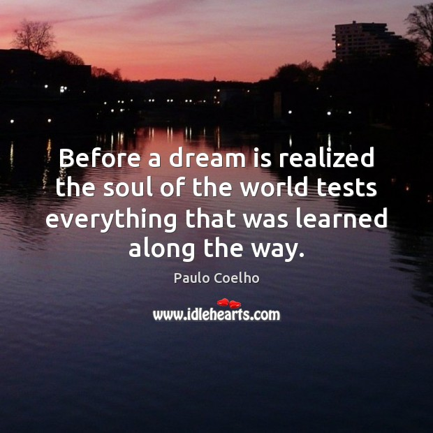 Before a dream is realized the soul of the world tests everything Dream Quotes Image