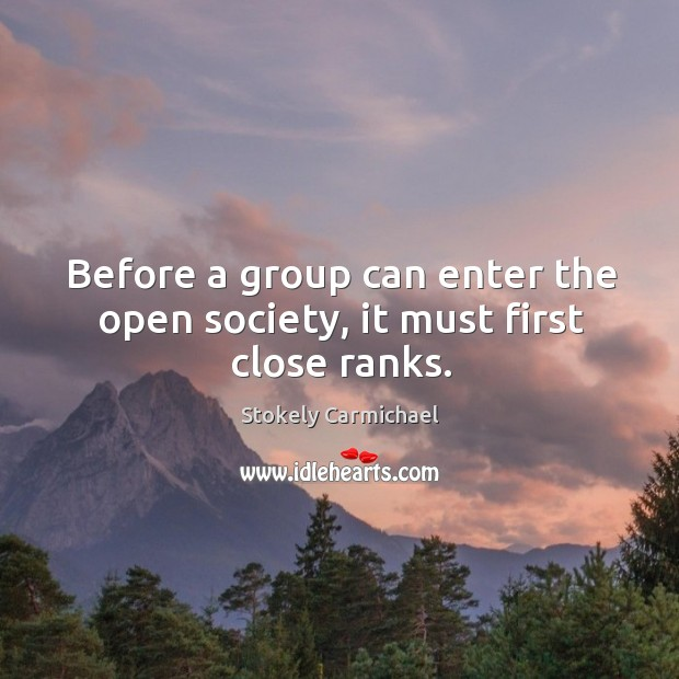 Before a group can enter the open society, it must first close ranks. Stokely Carmichael Picture Quote