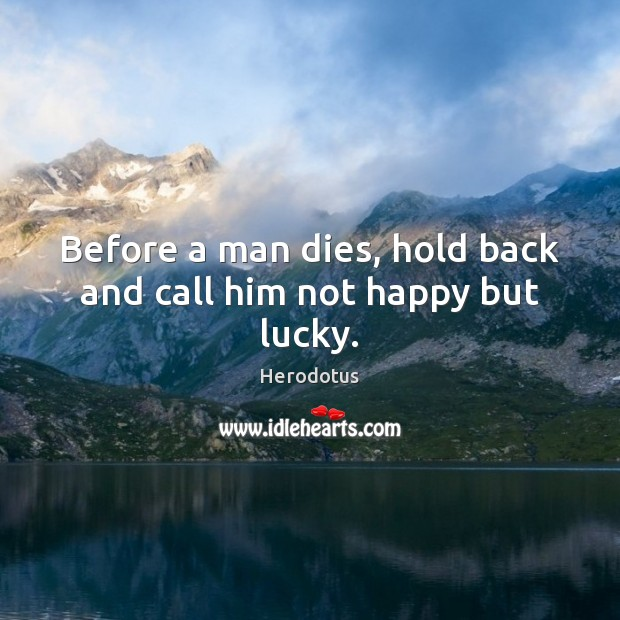 Before a man dies, hold back and call him not happy but lucky. Image
