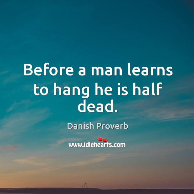 Before a man learns to hang he is half dead. Danish Proverbs Image