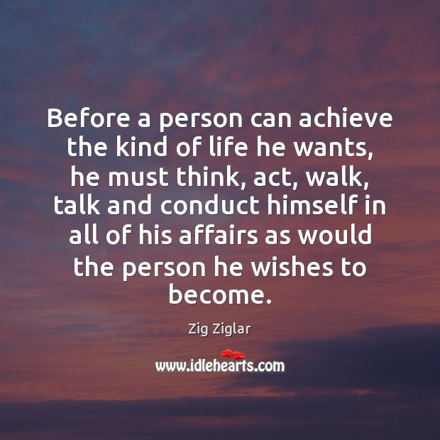 Before a person can achieve the kind of life he wants, he Zig Ziglar Picture Quote
