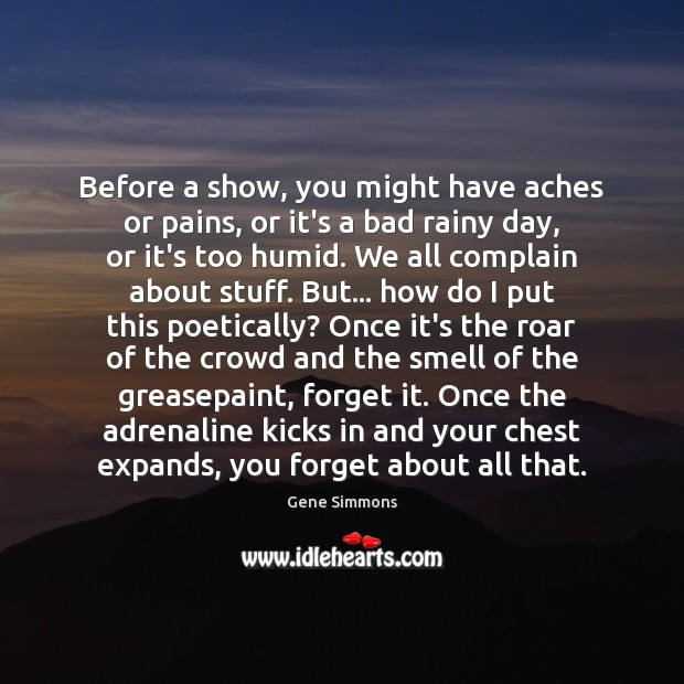 Before a show, you might have aches or pains, or it's a Gene Simmons Picture Quote