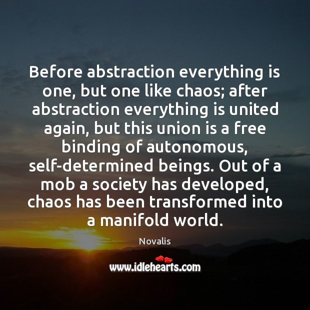 Before abstraction everything is one, but one like chaos; after abstraction everything Novalis Picture Quote
