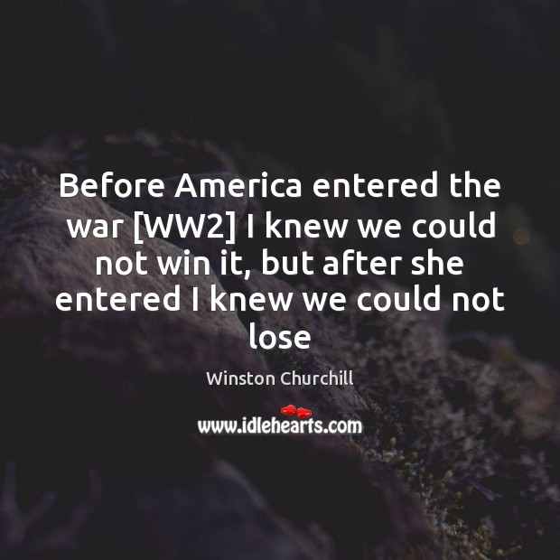 Before America entered the war [WW2] I knew we could not win Winston Churchill Picture Quote
