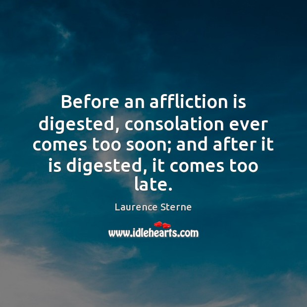 Before an affliction is digested, consolation ever comes too soon; and after Image
