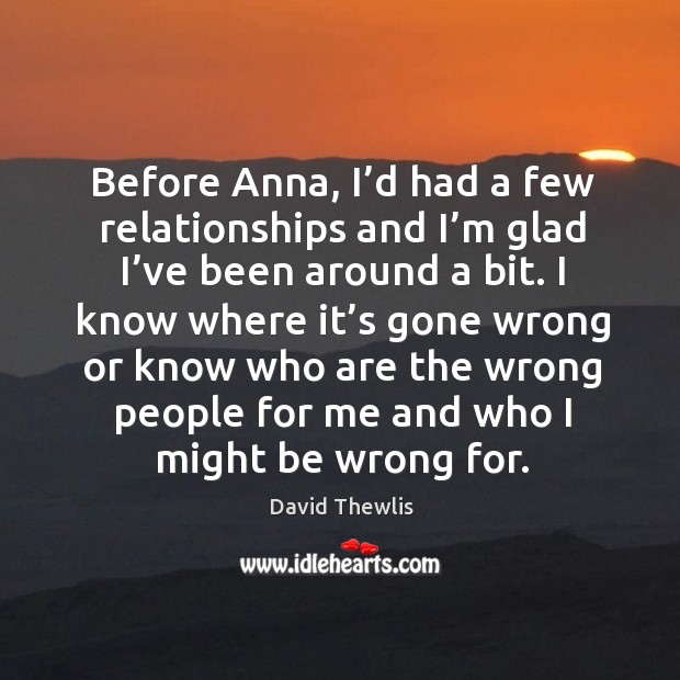 Before anna, I'd had a few relationships and I'm glad I've been around a bit. David Thewlis Picture Quote