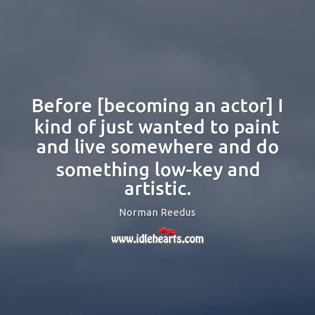 Before [becoming an actor] I kind of just wanted to paint and Image