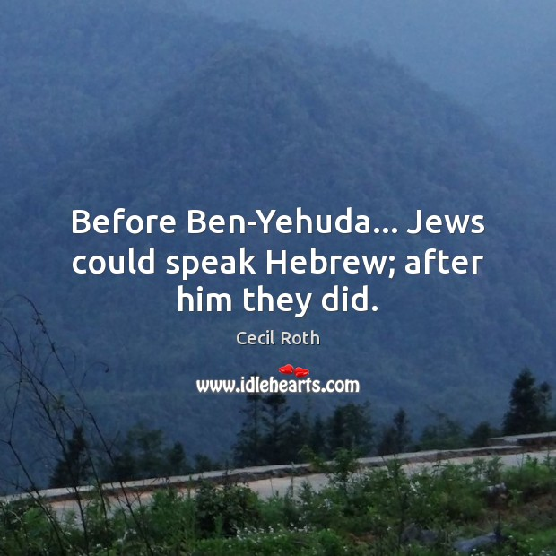 Before Ben-Yehuda… Jews could speak Hebrew; after him they did. Image