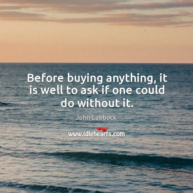 Before buying anything, it is well to ask if one could do without it. Image