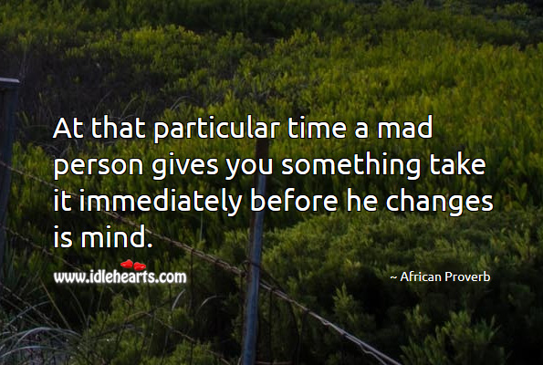 At that particular time a mad person gives you something take it immediately before he changes is mind. African Proverbs Image