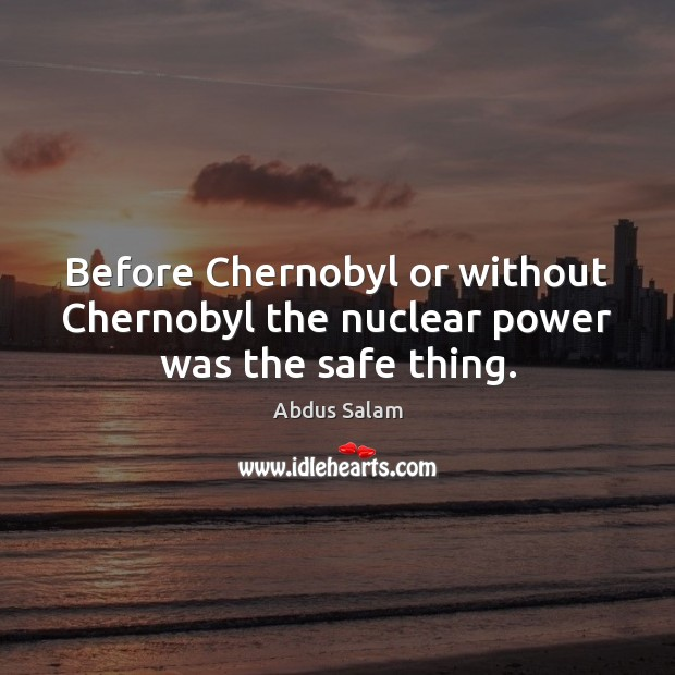 Image, Before Chernobyl or without Chernobyl the nuclear power was the safe thing.
