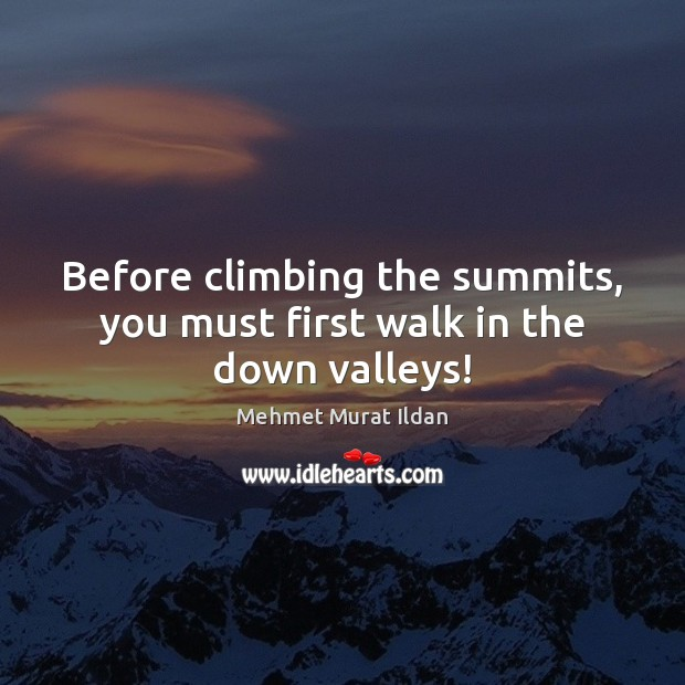 Before climbing the summits, you must first walk in the down valleys! Image