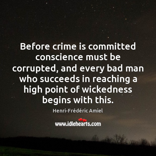 Before crime is committed conscience must be corrupted, and every bad man Henri-Frédéric Amiel Picture Quote