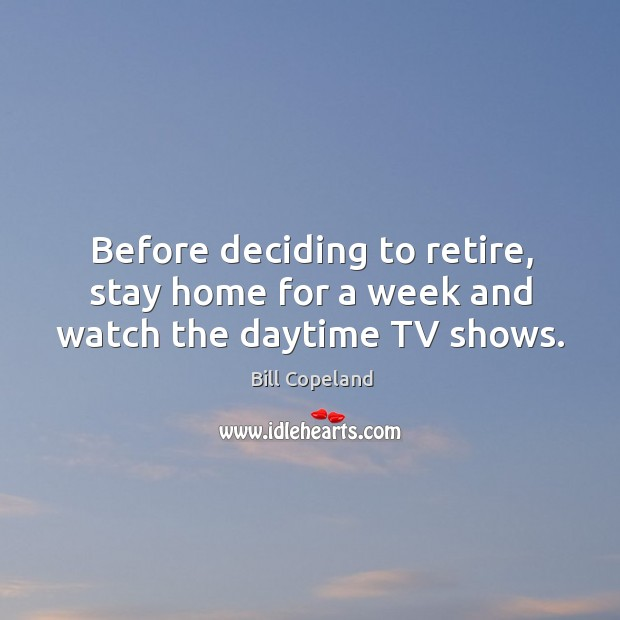 Image, Before deciding to retire, stay home for a week and watch the daytime tv shows.
