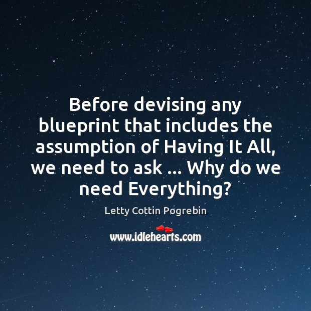 Before devising any blueprint that includes the assumption of Having It All, Letty Cottin Pogrebin Picture Quote