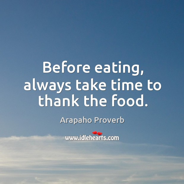 Before eating, always take time to thank the food. Arapaho Proverbs Image