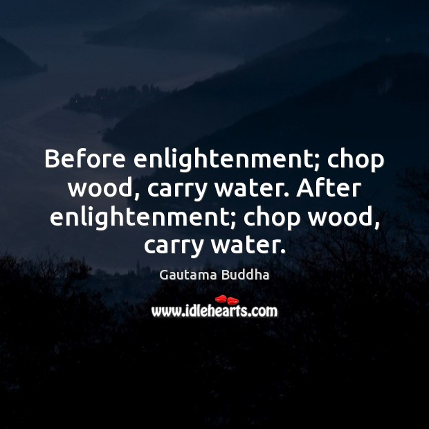 Image, Before enlightenment; chop wood, carry water. After enlightenment; chop wood, carry water.