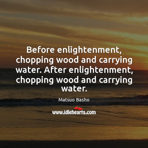 Before enlightenment, chopping wood and carrying water. After enlightenment, chopping wood and Matsuo Basho Picture Quote