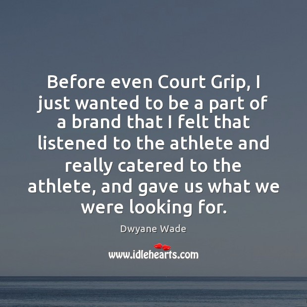 Before even Court Grip, I just wanted to be a part of Dwyane Wade Picture Quote