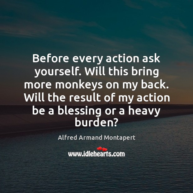 Before every action ask yourself. Will this bring more monkeys on my Alfred Armand Montapert Picture Quote
