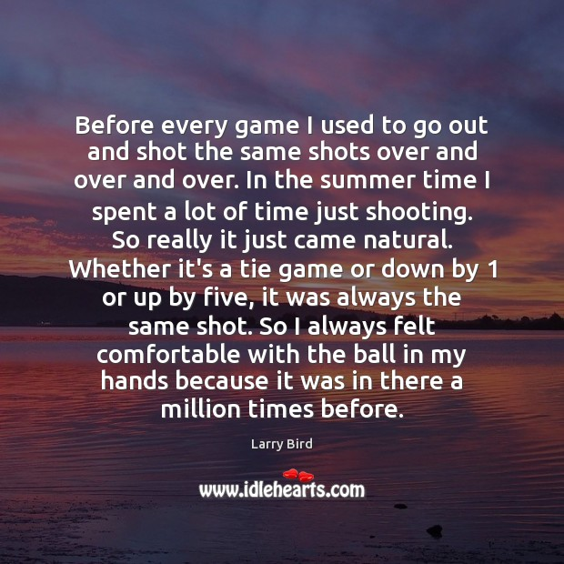 Before every game I used to go out and shot the same Larry Bird Picture Quote
