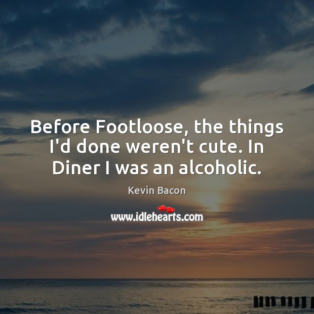 Before Footloose, the things I'd done weren't cute. In Diner I was an alcoholic. Image