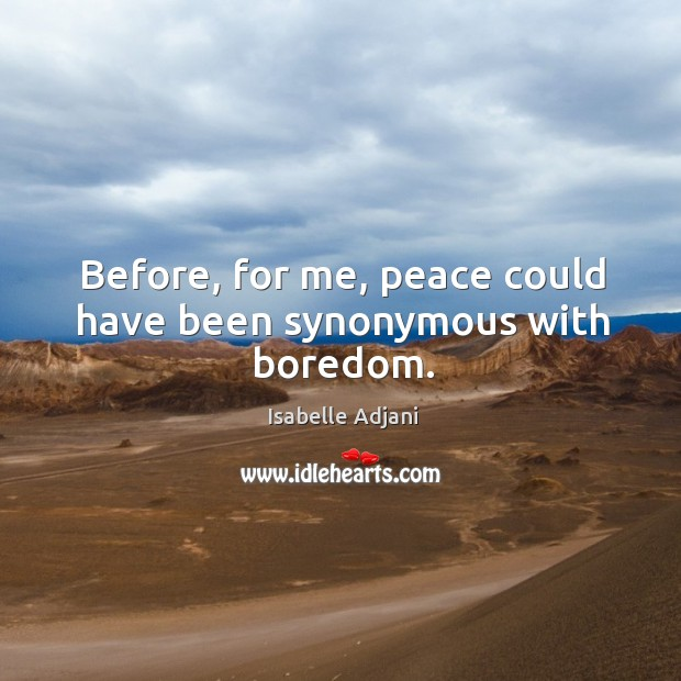 Before, for me, peace could have been synonymous with boredom. Isabelle Adjani Picture Quote