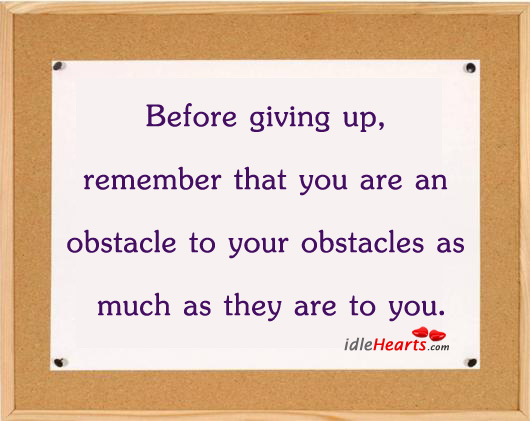 Before Giving Up, Remember That…