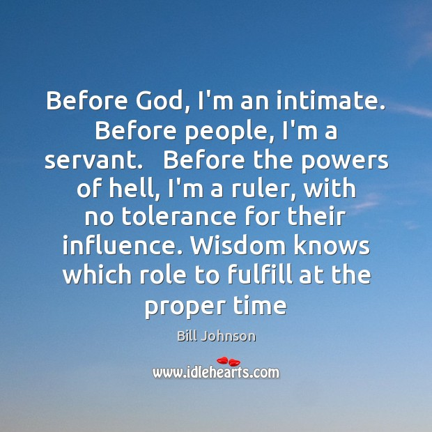 Before God, I'm an intimate. Before people, I'm a servant.   Before the Bill Johnson Picture Quote