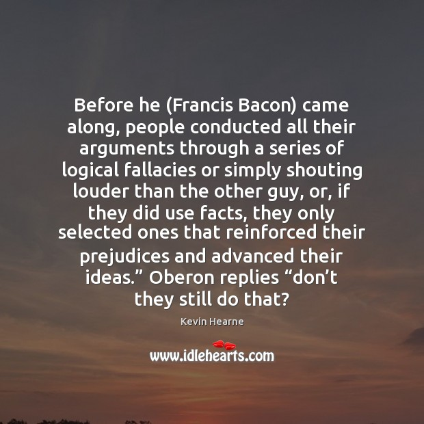 Before he (Francis Bacon) came along, people conducted all their arguments through Kevin Hearne Picture Quote