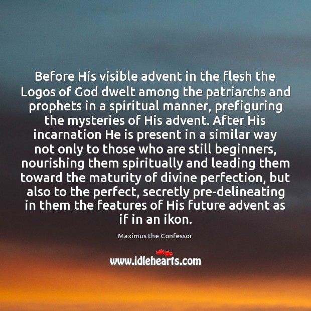 Before His visible advent in the flesh the Logos of God dwelt Maximus the Confessor Picture Quote