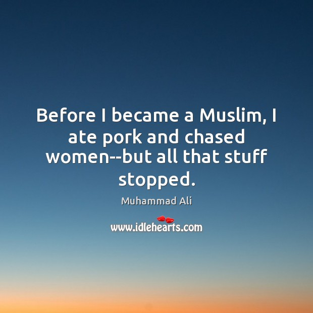 Before I became a Muslim, I ate pork and chased women–but all that stuff stopped. Image