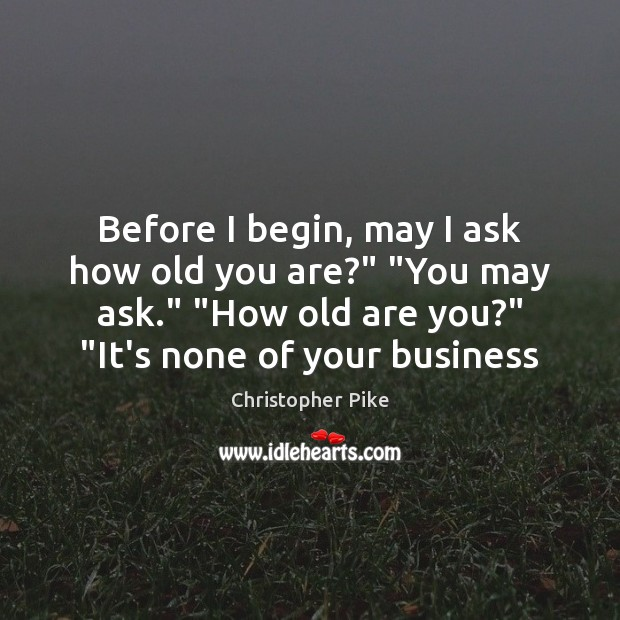 """Before I begin, may I ask how old you are?"""" """"You may Christopher Pike Picture Quote"""