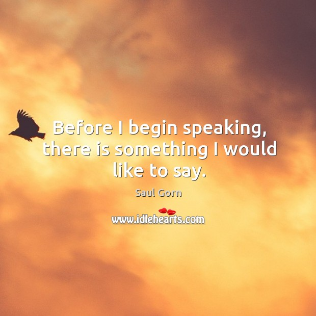 Before I begin speaking, there is something I would like to say. Saul Gorn Picture Quote