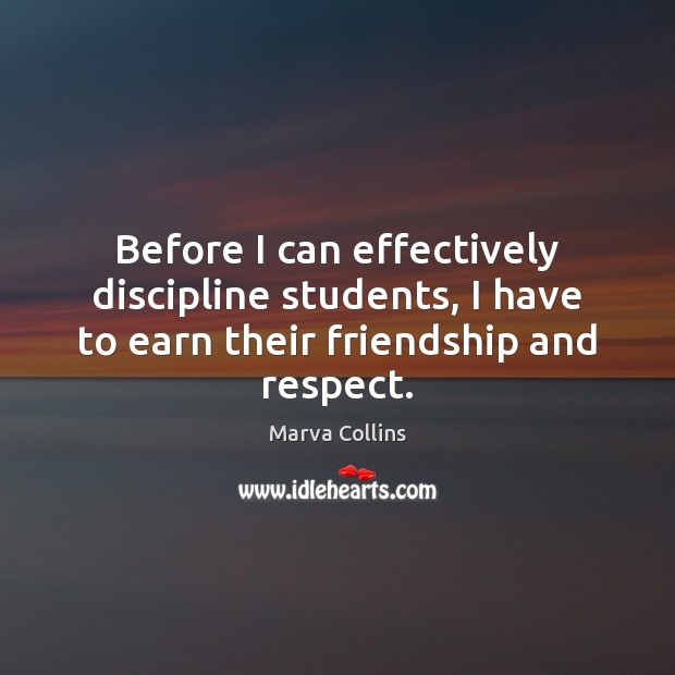 Before I can effectively discipline students, I have to earn their friendship and respect. Marva Collins Picture Quote
