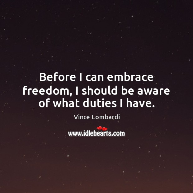 Before I can embrace freedom, I should be aware of what duties I have. Vince Lombardi Picture Quote
