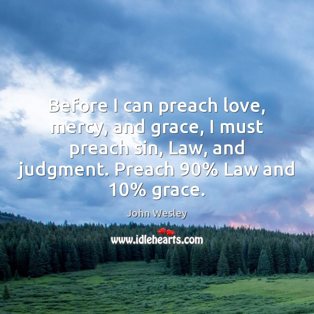 Before I can preach love, mercy, and grace, I must preach sin, John Wesley Picture Quote