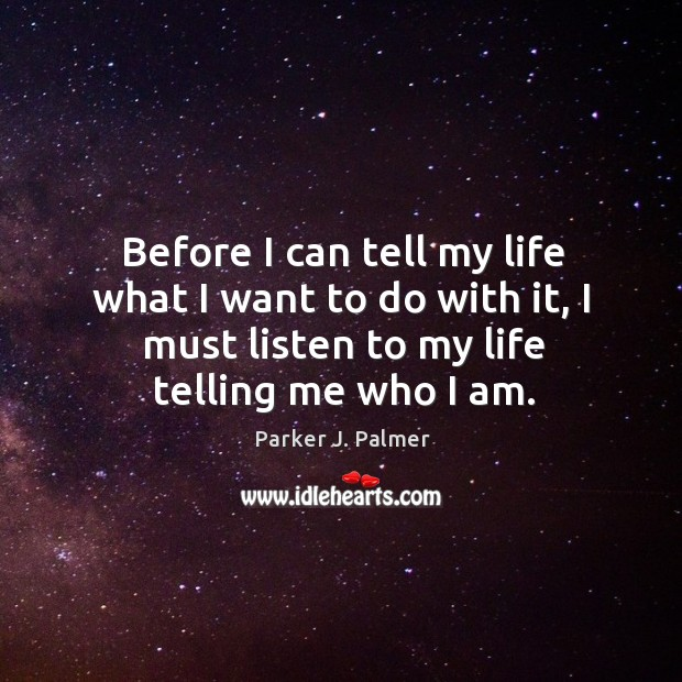 Image, Before I can tell my life what I want to do with it, I must listen to my life telling me who I am.