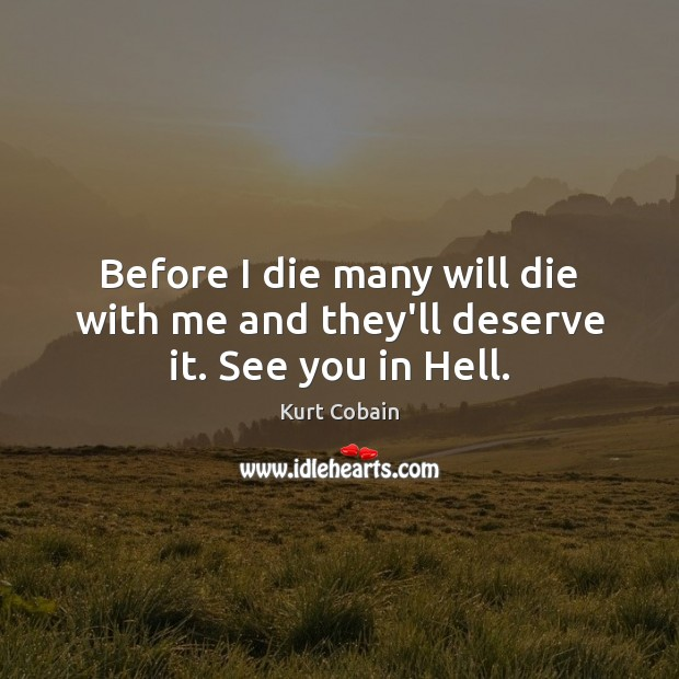 Before I die many will die with me and they'll deserve it. See you in Hell. Kurt Cobain Picture Quote
