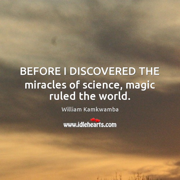 BEFORE I DISCOVERED THE miracles of science, magic ruled the world. William Kamkwamba Picture Quote