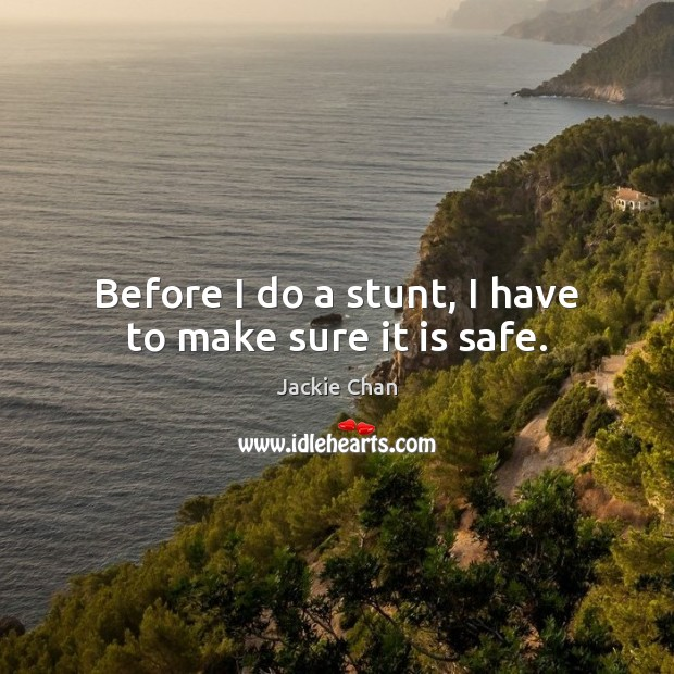Before I do a stunt, I have to make sure it is safe. Jackie Chan Picture Quote
