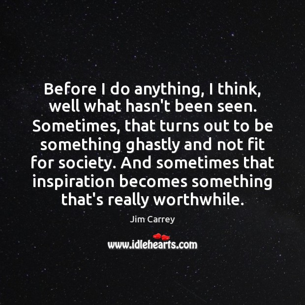 Before I do anything, I think, well what hasn't been seen. Sometimes, Jim Carrey Picture Quote