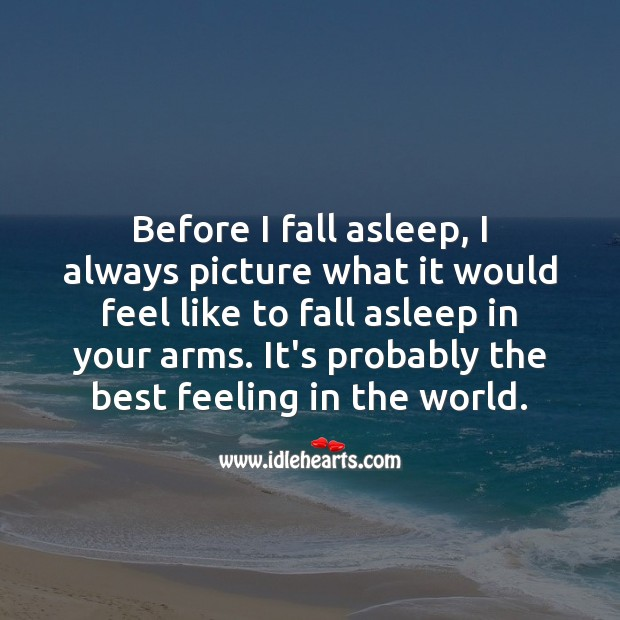 Before I fall asleep, I always picture what it would feel like to fall asleep in your arms. Thinking of You Quotes Image