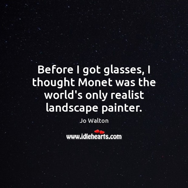 Before I got glasses, I thought Monet was the world's only realist landscape painter. Image