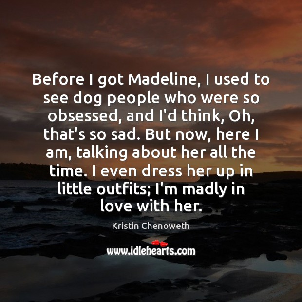 Before I got Madeline, I used to see dog people who were Kristin Chenoweth Picture Quote