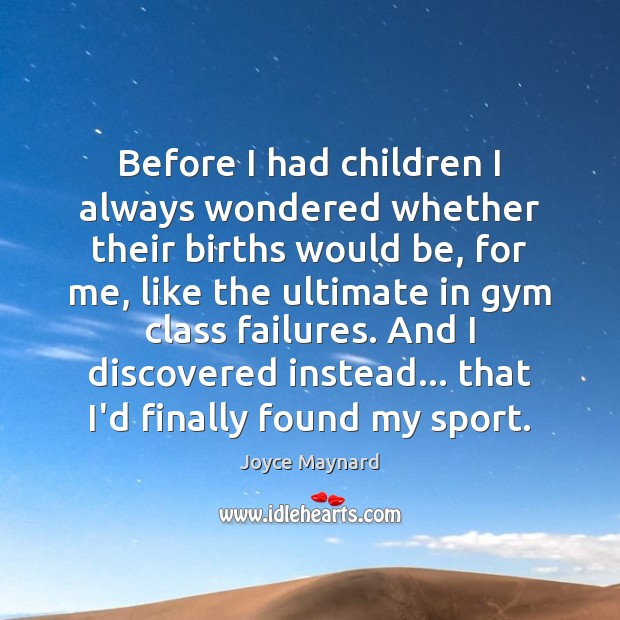 Before I had children I always wondered whether their births would be, Joyce Maynard Picture Quote