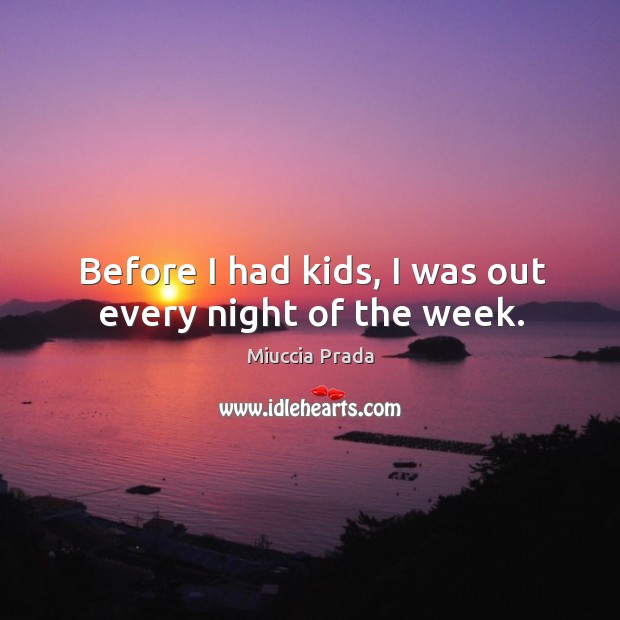 Before I had kids, I was out every night of the week. Image