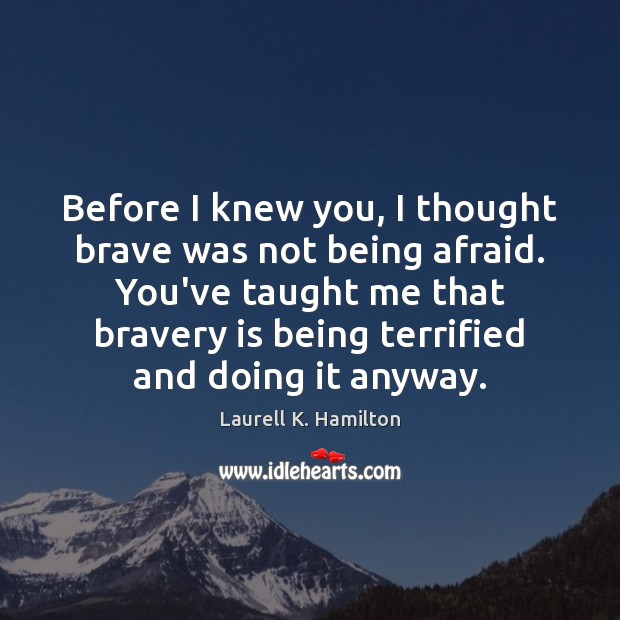 Before I knew you, I thought brave was not being afraid. You've Laurell K. Hamilton Picture Quote
