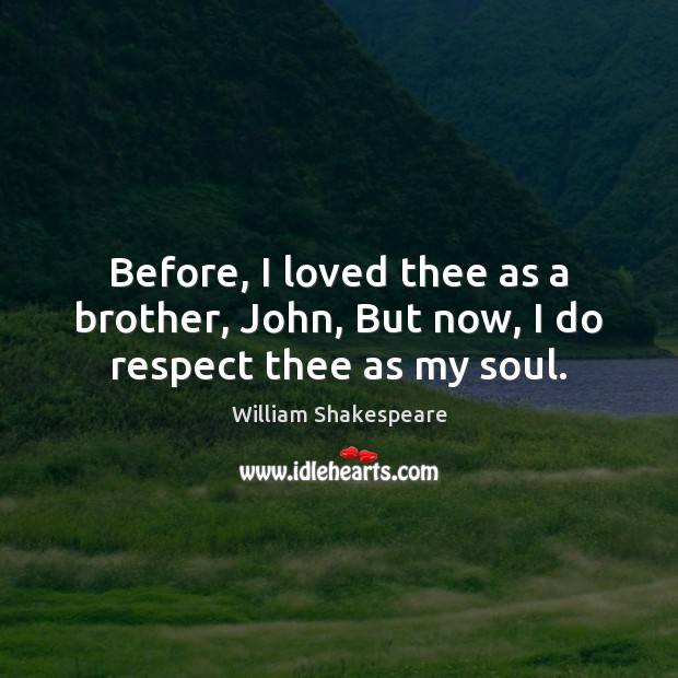 Before, I loved thee as a brother, John, But now, I do respect thee as my soul. Image