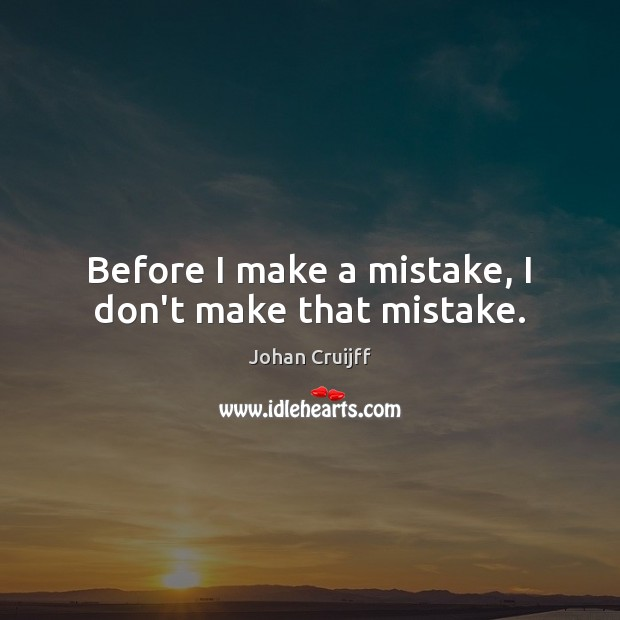 Before I make a mistake, I don't make that mistake. Johan Cruijff Picture Quote